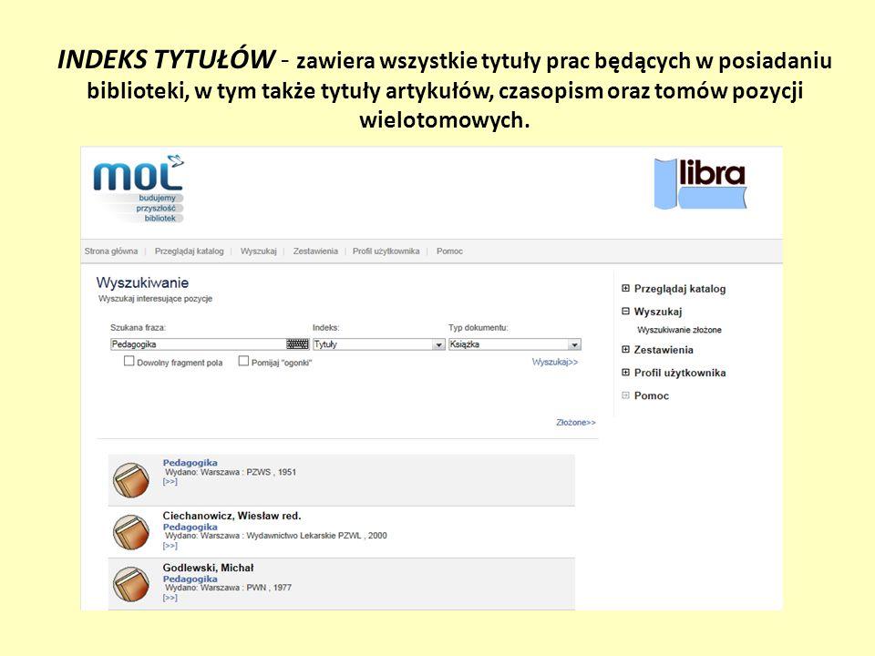 INDEKS TYTUŁÓW - zawiera wszystkie tytuły prac będących w posiadaniu biblioteki, w tym także tytuły artykułów, czasopism oraz tomów pozycji wielotomowych.