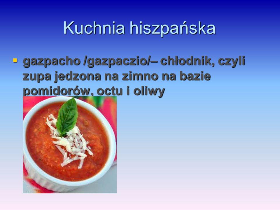 Kuchnia hiszpańska gazpacho /gazpaczio/– chłodnik, czyli zupa jedzona na zimno na bazie pomidorów, octu i oliwy.