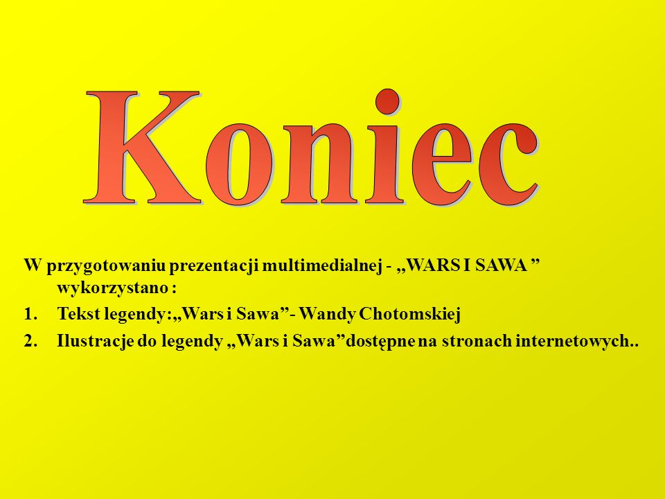 """Koniec W przygotowaniu prezentacji multimedialnej - ,,WARS I SAWA wykorzystano : Tekst legendy:""""Wars i Sawa - Wandy Chotomskiej."""