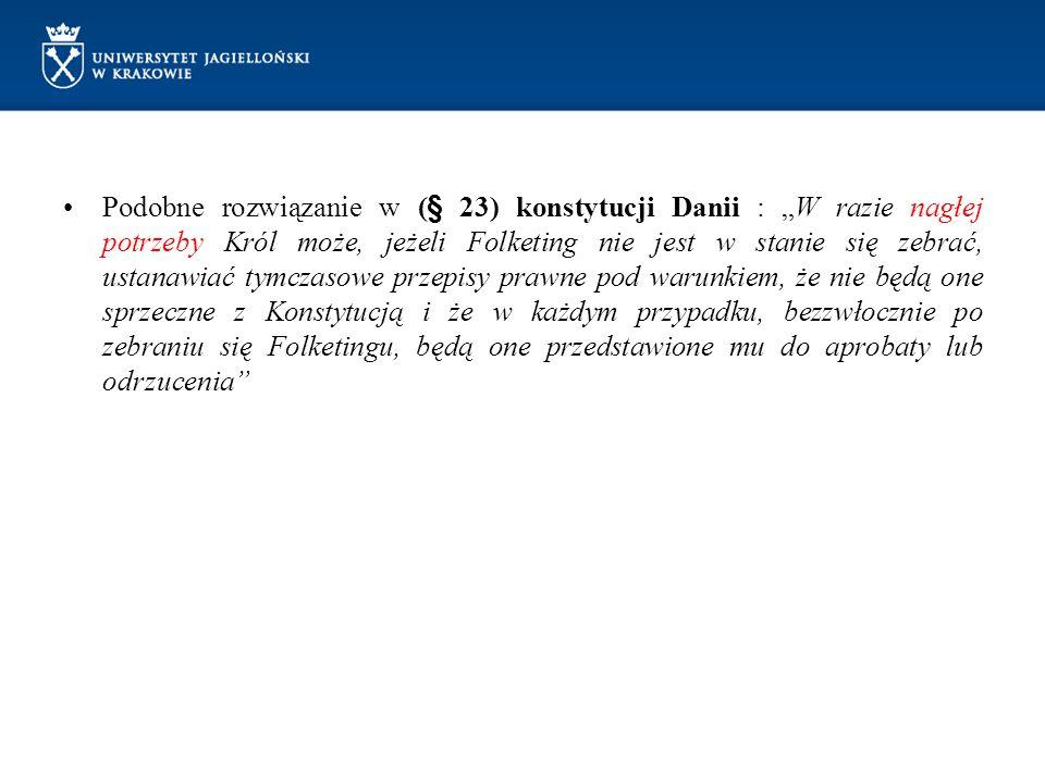 """Podobne rozwiązanie w (§ 23) konstytucji Danii : """"W razie nagłej potrzeby Król może, jeżeli Folketing nie jest w stanie się zebrać, ustanawiać tymczasowe przepisy prawne pod warunkiem, że nie będą one sprzeczne z Konstytucją i że w każdym przypadku, bezzwłocznie po zebraniu się Folketingu, będą one przedstawione mu do aprobaty lub odrzucenia"""