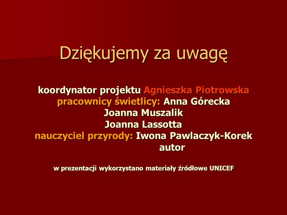Dziękujemy za uwagę koordynator projektu Agnieszka Piotrowska pracownicy świetlicy: Anna Górecka Joanna Muszalik Joanna Lassotta nauczyciel przyrody: Iwona Pawlaczyk-Korek autor w prezentacji wykorzystano materiały źródłowe UNICEF