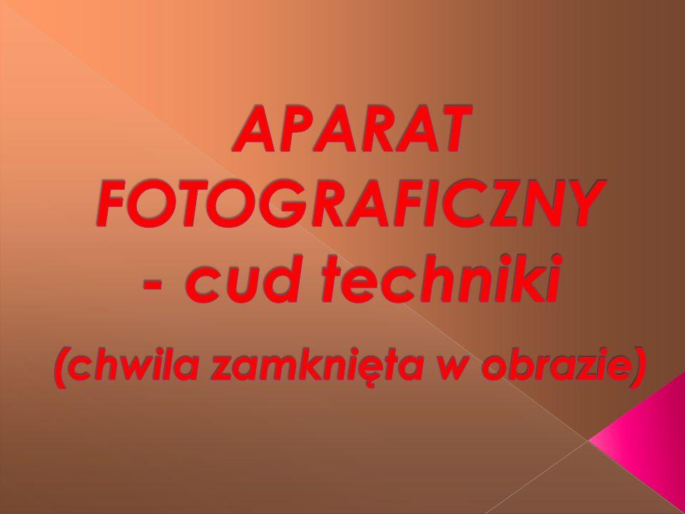 APARAT FOTOGRAFICZNY - cud techniki (chwila zamknięta w obrazie)
