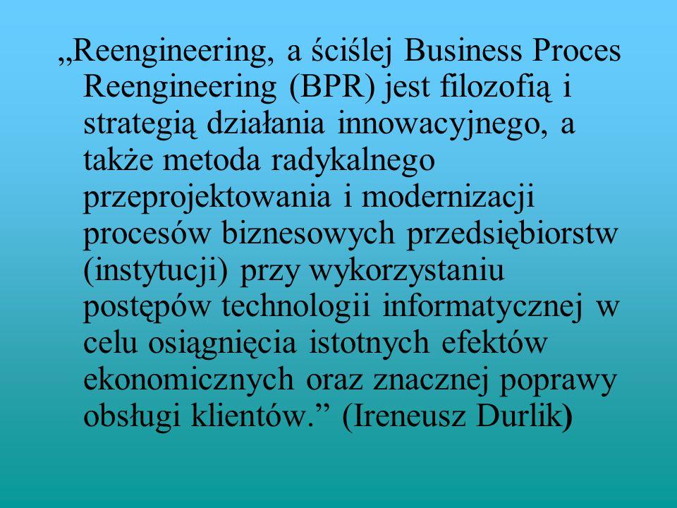 """""""Reengineering, a ściślej Business Proces Reengineering (BPR) jest filozofią i strategią działania innowacyjnego, a także metoda radykalnego przeprojektowania i modernizacji procesów biznesowych przedsiębiorstw (instytucji) przy wykorzystaniu postępów technologii informatycznej w celu osiągnięcia istotnych efektów ekonomicznych oraz znacznej poprawy obsługi klientów. (Ireneusz Durlik)"""