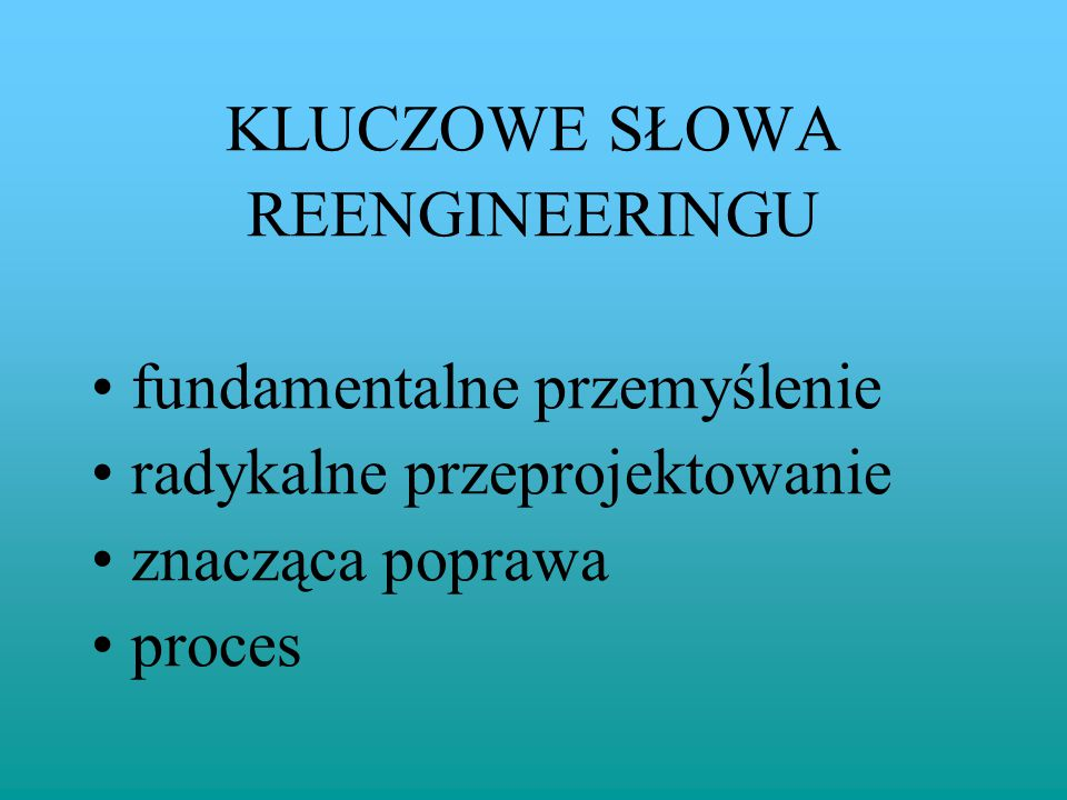KLUCZOWE SŁOWA REENGINEERINGU. fundamentalne przemyślenie. radykalne przeprojektowanie. znacząca poprawa.