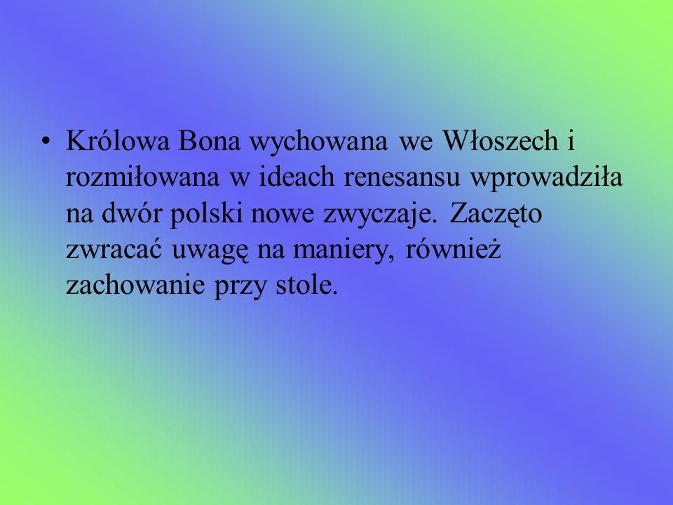 Królowa Bona wychowana we Włoszech i rozmiłowana w ideach renesansu wprowadziła na dwór polski nowe zwyczaje.