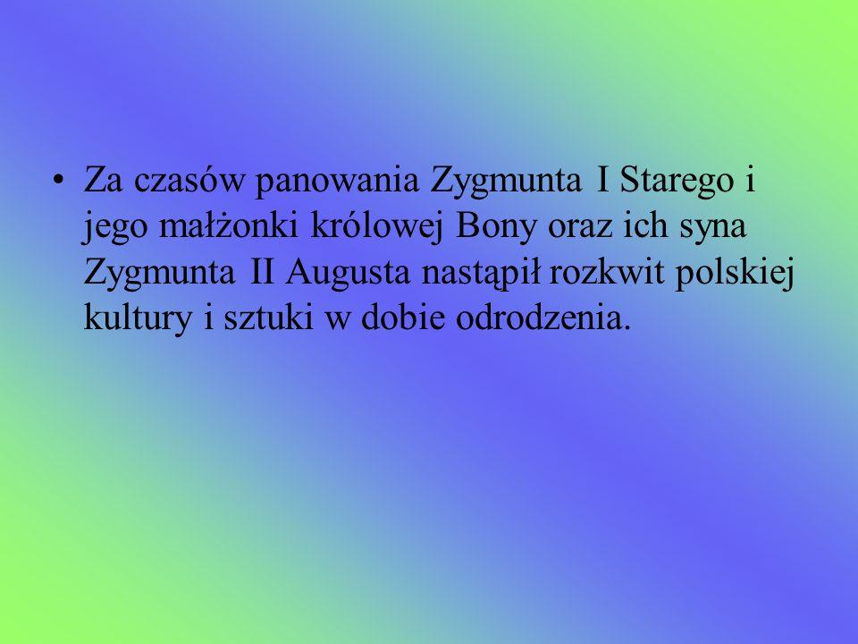 Za czasów panowania Zygmunta I Starego i jego małżonki królowej Bony oraz ich syna Zygmunta II Augusta nastąpił rozkwit polskiej kultury i sztuki w dobie odrodzenia.
