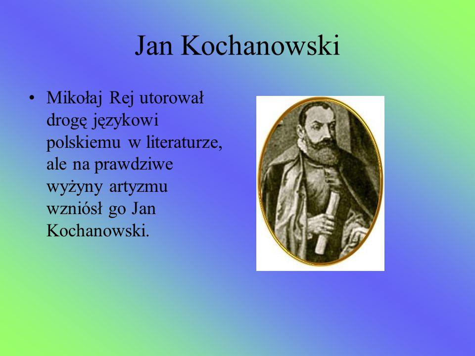 Jan Kochanowski Mikołaj Rej utorował drogę językowi polskiemu w literaturze, ale na prawdziwe wyżyny artyzmu wzniósł go Jan Kochanowski.