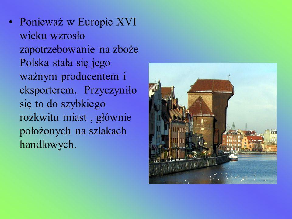 Ponieważ w Europie XVI wieku wzrosło zapotrzebowanie na zboże Polska stała się jego ważnym producentem i eksporterem.