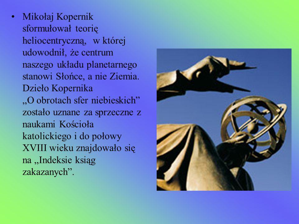 Mikołaj Kopernik sformułował teorię heliocentryczną, w której udowodnił, że centrum naszego układu planetarnego stanowi Słońce, a nie Ziemia.