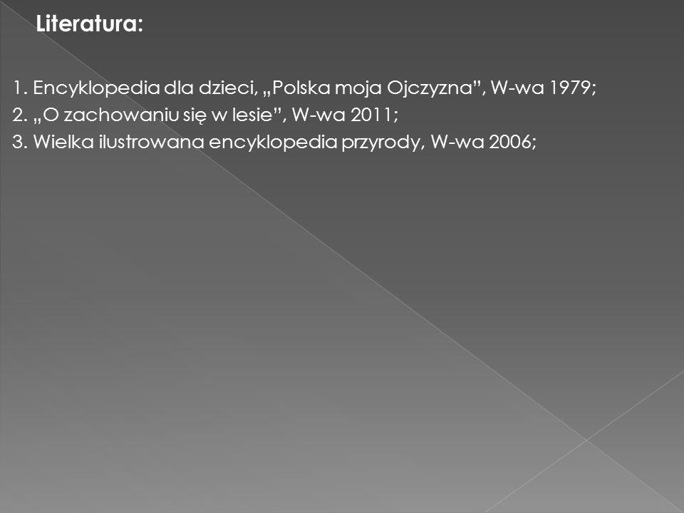 """Literatura: 1. Encyklopedia dla dzieci, """"Polska moja Ojczyzna , W-wa 1979; 2. """"O zachowaniu się w lesie , W-wa 2011;"""