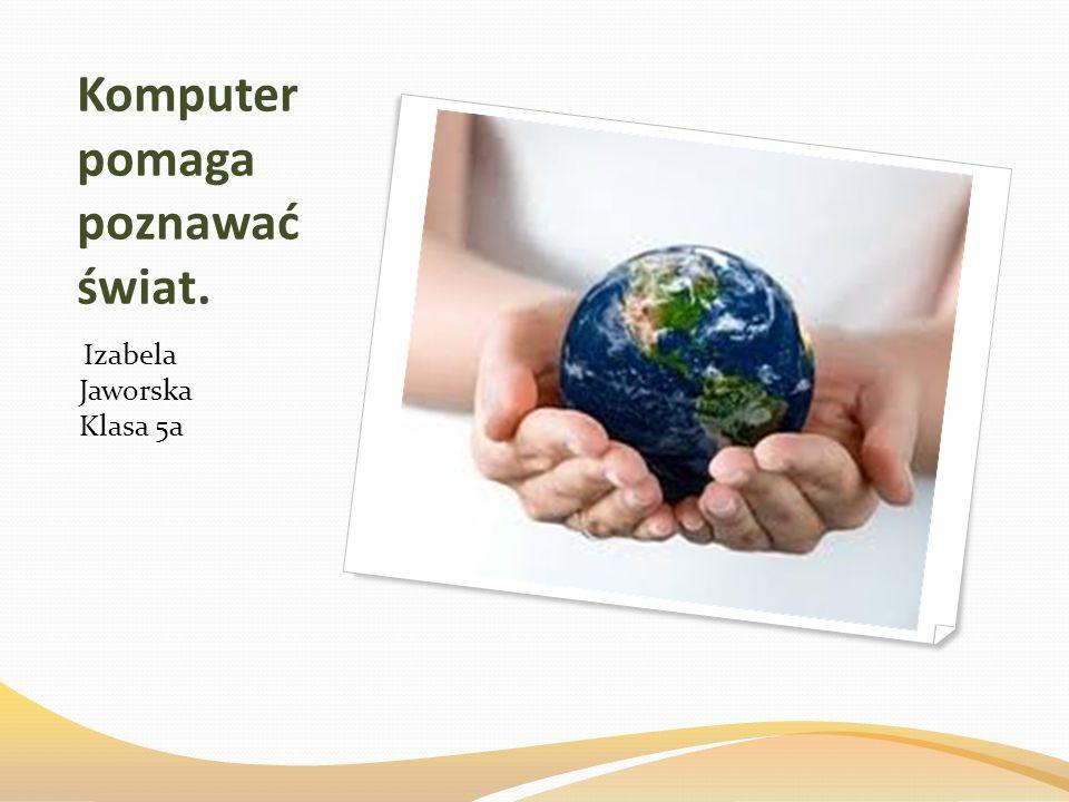 Komputer pomaga poznawać świat.