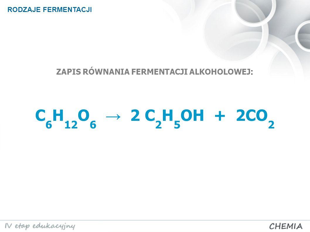 ZAPIS RÓWNANIA FERMENTACJI ALKOHOLOWEJ: C6H12O6 → 2 C2H5OH + 2CO2