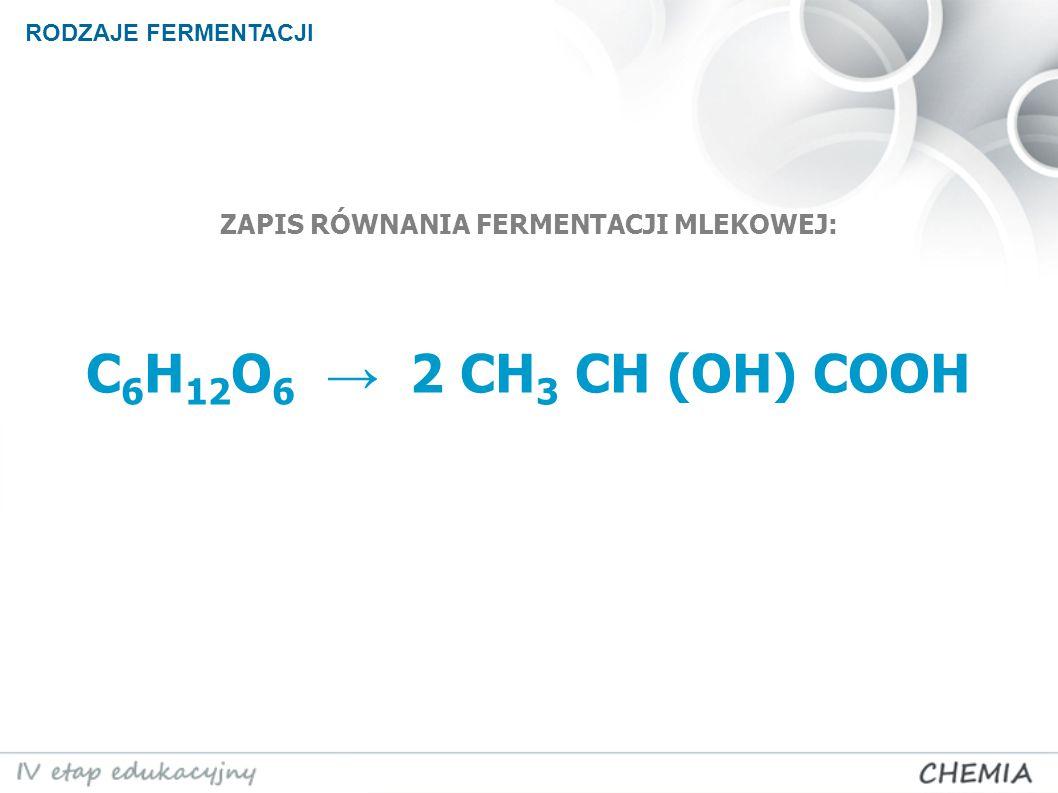 ZAPIS RÓWNANIA FERMENTACJI MLEKOWEJ: C6H12O6 → 2 CH3 CH (OH) COOH