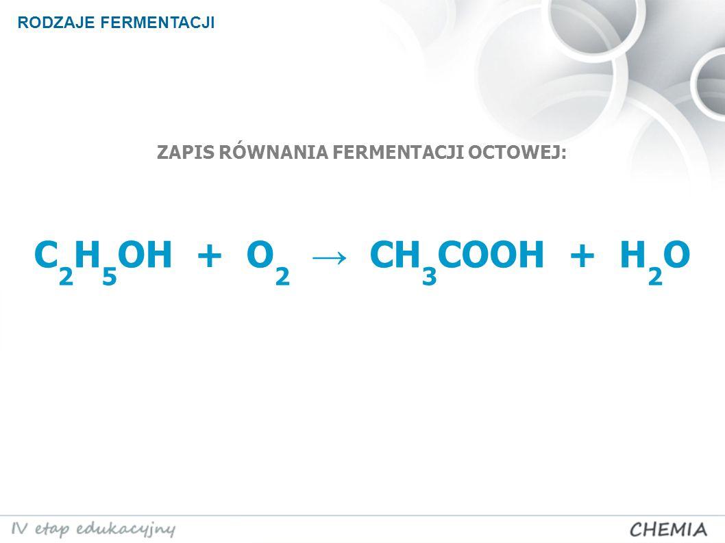 ZAPIS RÓWNANIA FERMENTACJI OCTOWEJ: C2H5OH + O2 → CH3COOH + H2O