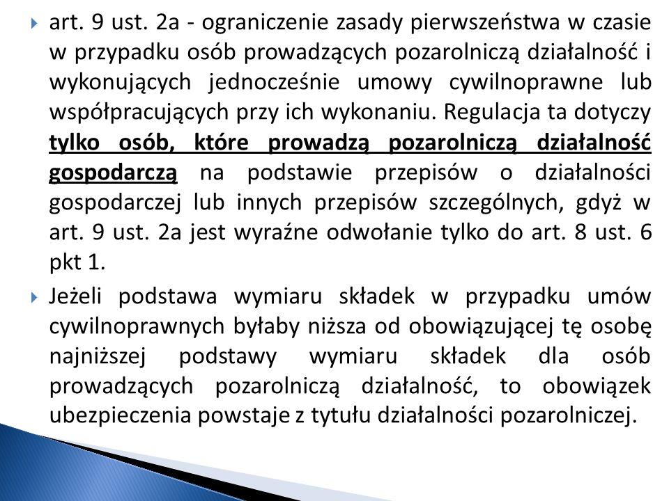 art. 9 ust. 2a - ograniczenie zasady pierwszeństwa w czasie w przypadku osób prowadzących pozarolniczą działalność i wykonujących jednocześnie umowy cywilnoprawne lub współpracujących przy ich wykonaniu. Regulacja ta dotyczy tylko osób, które prowadzą pozarolniczą działalność gospodarczą na podstawie przepisów o działalności gospodarczej lub innych przepisów szczególnych, gdyż w art. 9 ust. 2a jest wyraźne odwołanie tylko do art. 8 ust. 6 pkt 1.