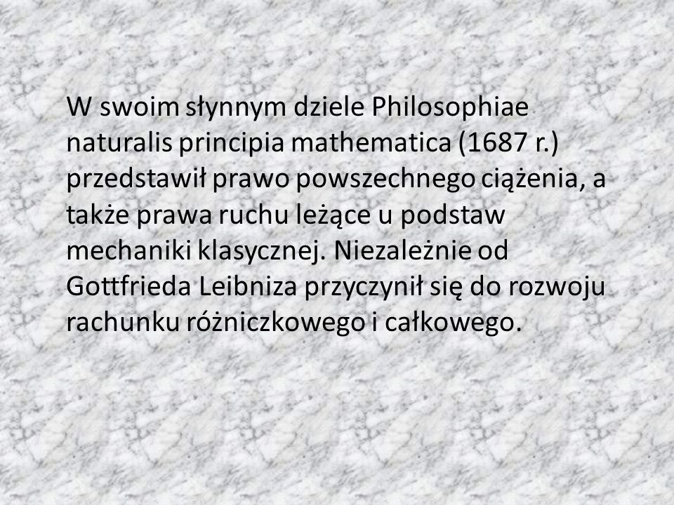 W swoim słynnym dziele Philosophiae naturalis principia mathematica (1687 r.) przedstawił prawo powszechnego ciążenia, a także prawa ruchu leżące u podstaw mechaniki klasycznej.