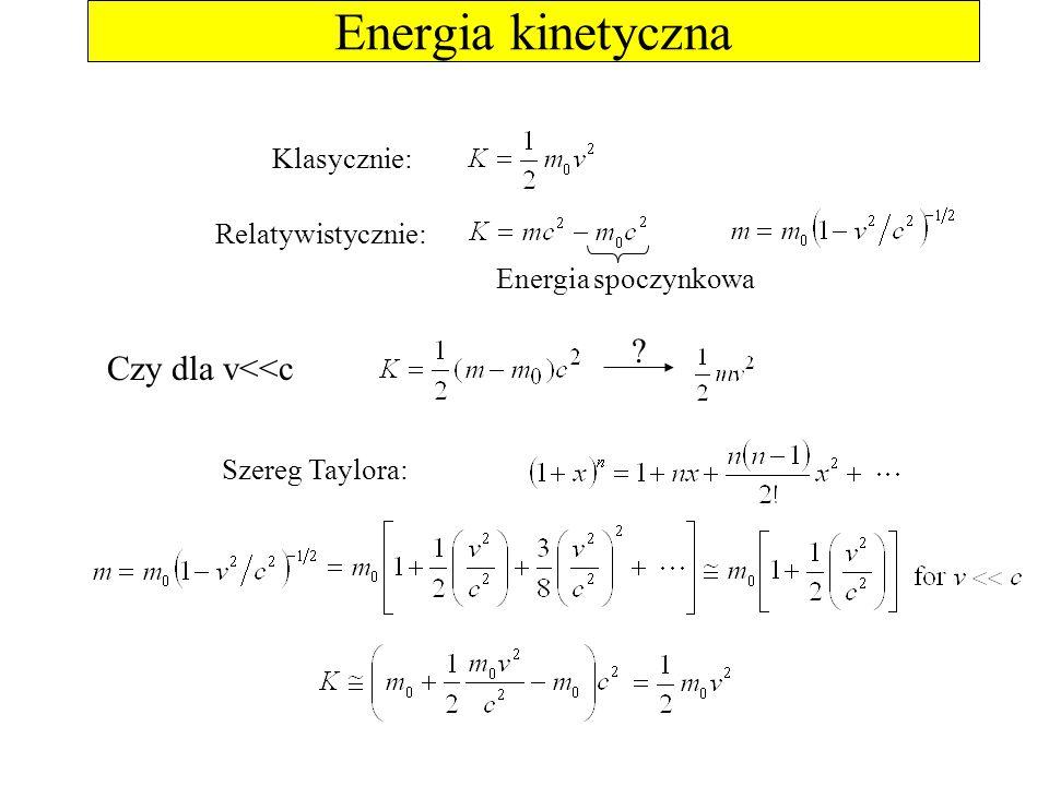 Energia kinetyczna Czy dla v<<c Klasycznie: Relatywistycznie: