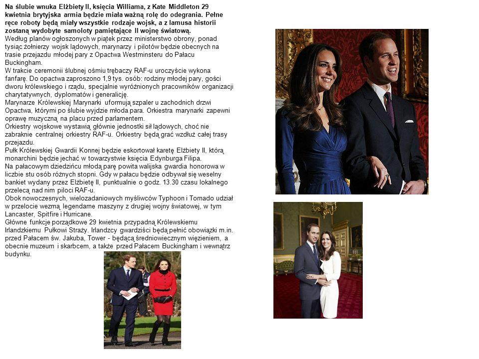 Na ślubie wnuka Elżbiety II, księcia Williama, z Kate Middleton 29 kwietnia brytyjska armia będzie miała ważną rolę do odegrania. Pełne ręce roboty będą miały wszystkie rodzaje wojsk, a z lamusa historii zostaną wydobyte samoloty pamiętające II wojnę światową.