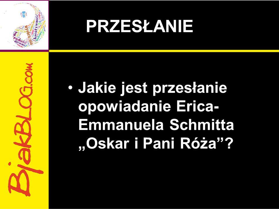 """PRZESŁANIE Jakie jest przesłanie opowiadanie Erica-Emmanuela Schmitta """"Oskar i Pani Róża"""