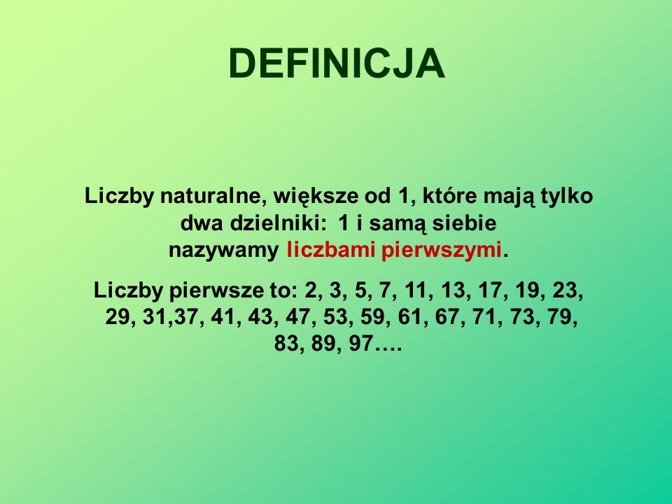 DEFINICJA Liczby naturalne, większe od 1, które mają tylko dwa dzielniki: 1 i samą siebie nazywamy liczbami pierwszymi.