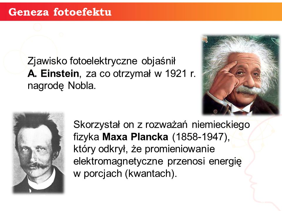 Geneza fotoefektu Zjawisko fotoelektryczne objaśnił A. Einstein, za co otrzymał w 1921 r. nagrodę Nobla.