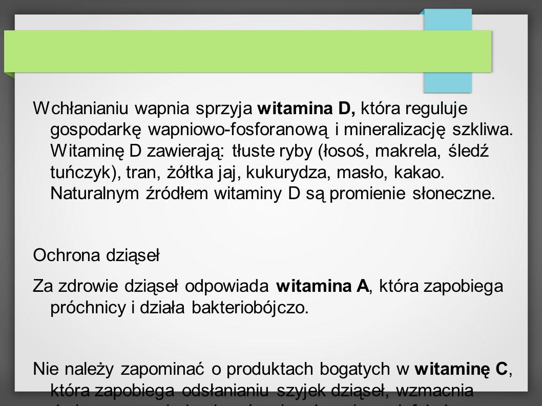 Wchłanianiu wapnia sprzyja witamina D, która reguluje gospodarkę wapniowo-fosforanową i mineralizację szkliwa. Witaminę D zawierają: tłuste ryby (łosoś, makrela, śledź tuńczyk), tran, żółtka jaj, kukurydza, masło, kakao. Naturalnym źródłem witaminy D są promienie słoneczne.