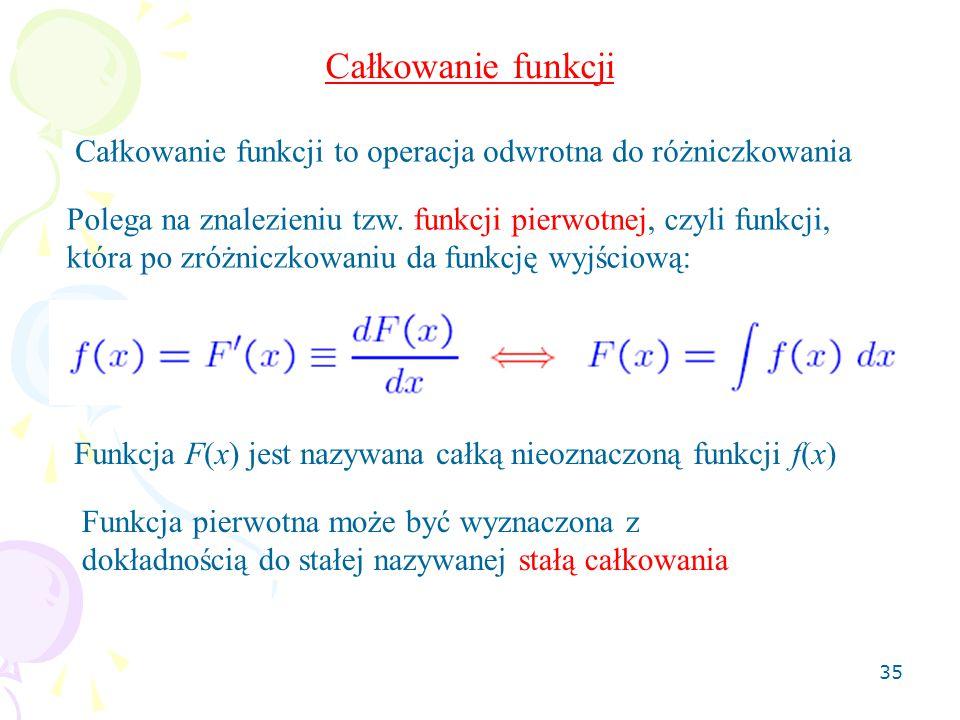 Całkowanie funkcji Całkowanie funkcji to operacja odwrotna do różniczkowania. Polega na znalezieniu tzw. funkcji pierwotnej, czyli funkcji,