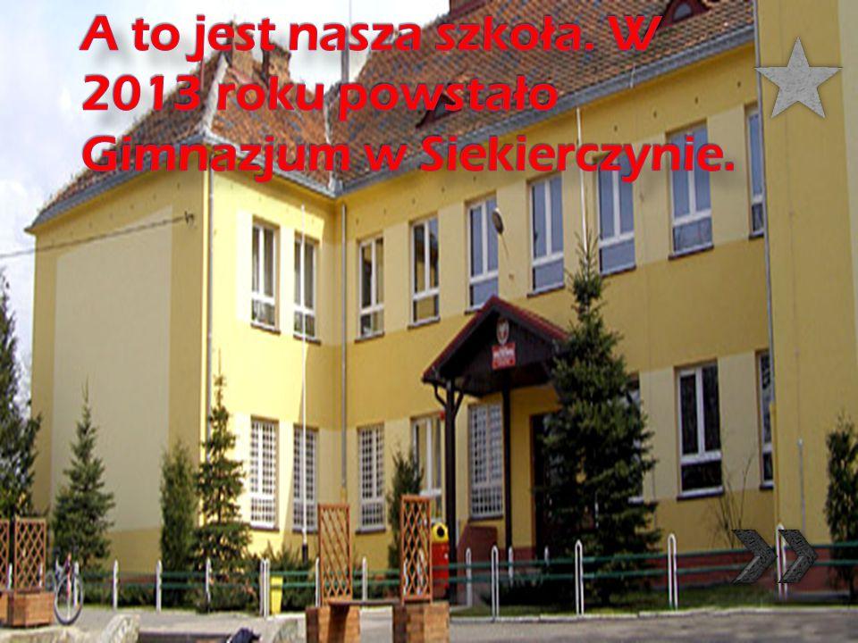 A to jest nasza szkoła. W 2013 roku powstało Gimnazjum w Siekierczynie.
