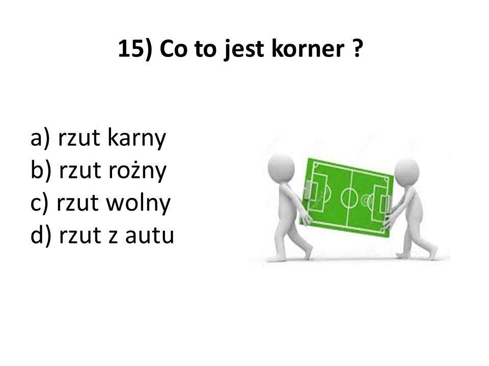 15) Co to jest korner a) rzut karny b) rzut rożny c) rzut wolny d) rzut z autu