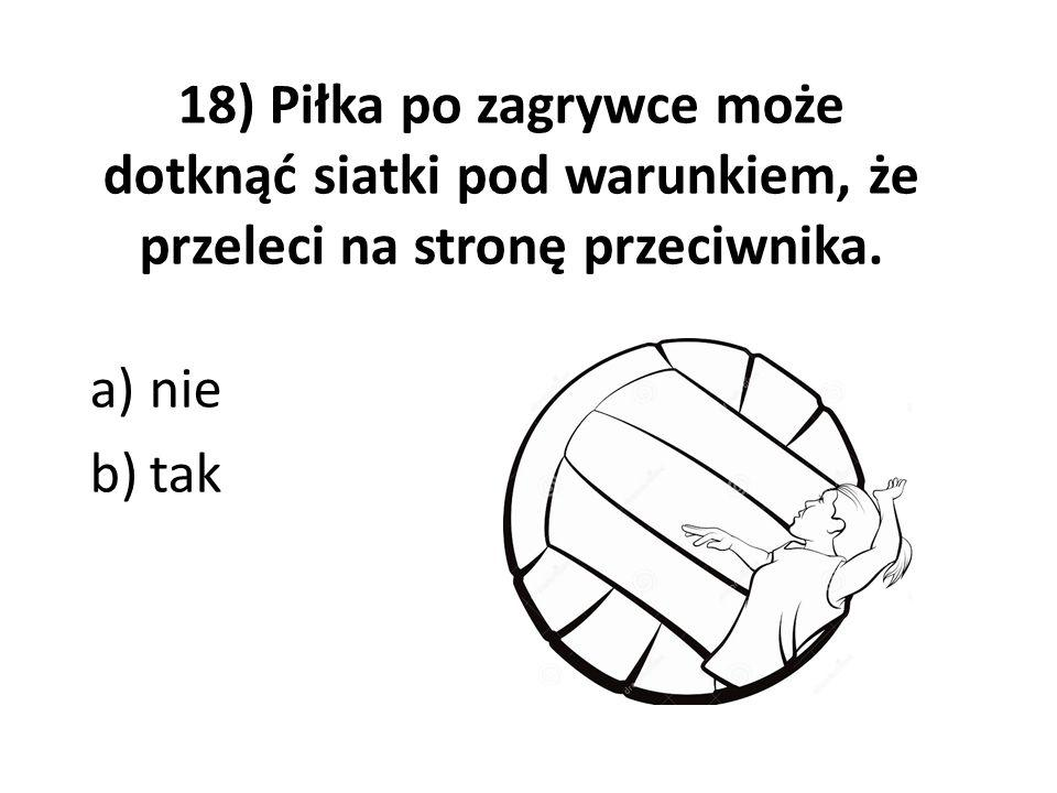 18) Piłka po zagrywce może dotknąć siatki pod warunkiem, że przeleci na stronę przeciwnika.