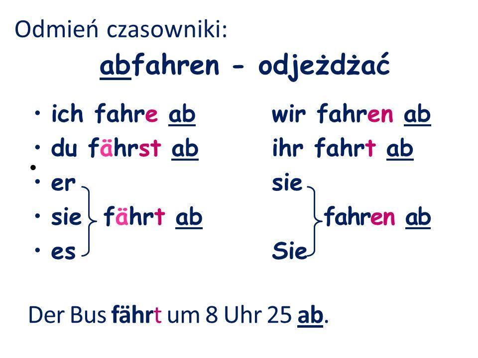 abfahren - odjeżdżać Odmień czasowniki: Der Bus fährt um 8 Uhr 25 ab.