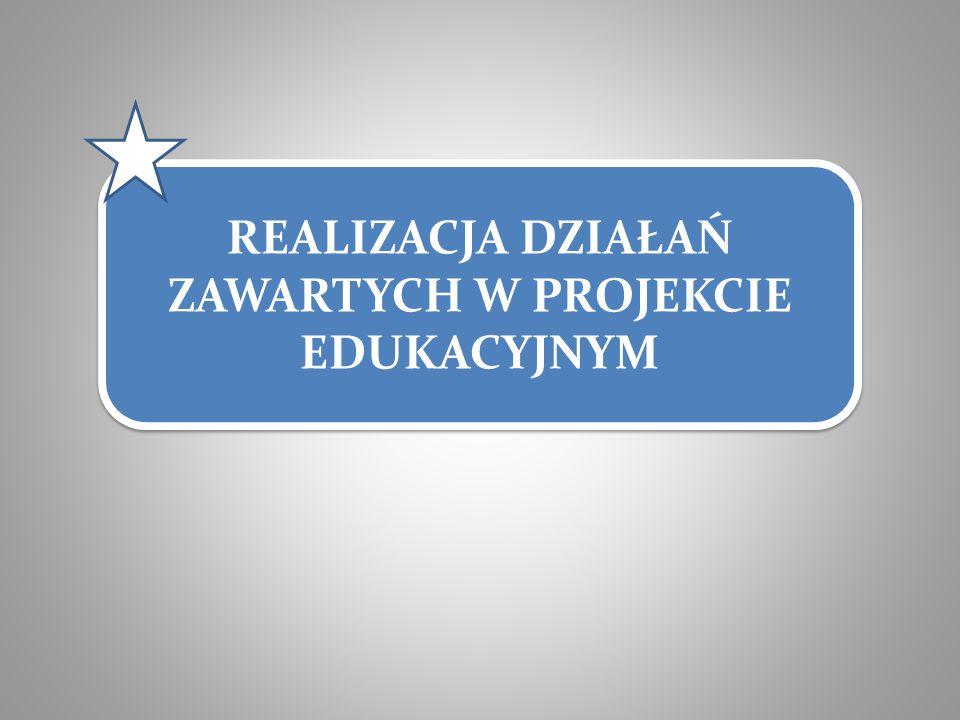 REALIZACJA DZIAŁAŃ ZAWARTYCH W PROJEKCIE EDUKACYJNYM