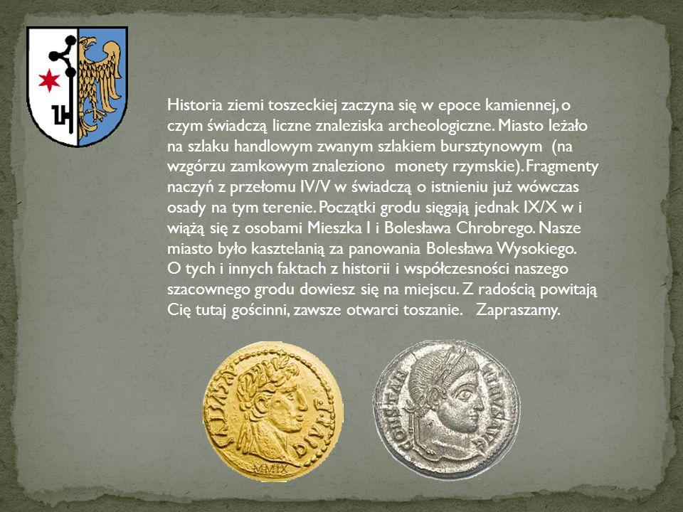 Historia ziemi toszeckiej zaczyna się w epoce kamiennej, o czym świadczą liczne znaleziska archeologiczne. Miasto leżało na szlaku handlowym zwanym szlakiem bursztynowym (na wzgórzu zamkowym znaleziono monety rzymskie). Fragmenty naczyń z przełomu IV/V w świadczą o istnieniu już wówczas osady na tym terenie. Początki grodu sięgają jednak IX/X w i wiążą się z osobami Mieszka I i Bolesława Chrobrego. Nasze miasto było kasztelanią za panowania Bolesława Wysokiego.