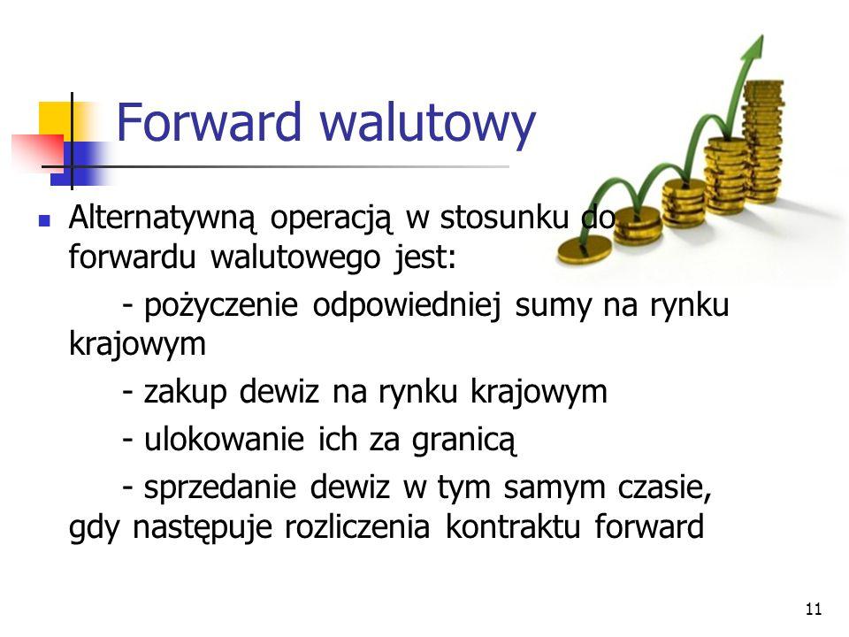 Forward walutowy Alternatywną operacją w stosunku do forwardu walutowego jest: - pożyczenie odpowiedniej sumy na rynku krajowym.