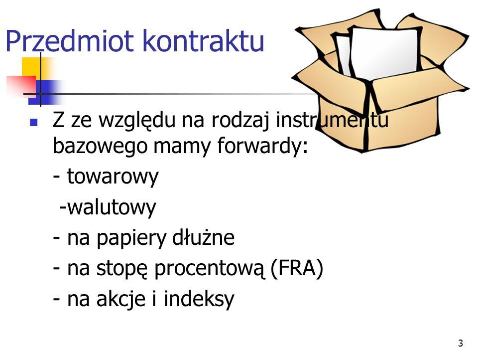 Przedmiot kontraktu Z ze względu na rodzaj instrumentu bazowego mamy forwardy: - towarowy. -walutowy.