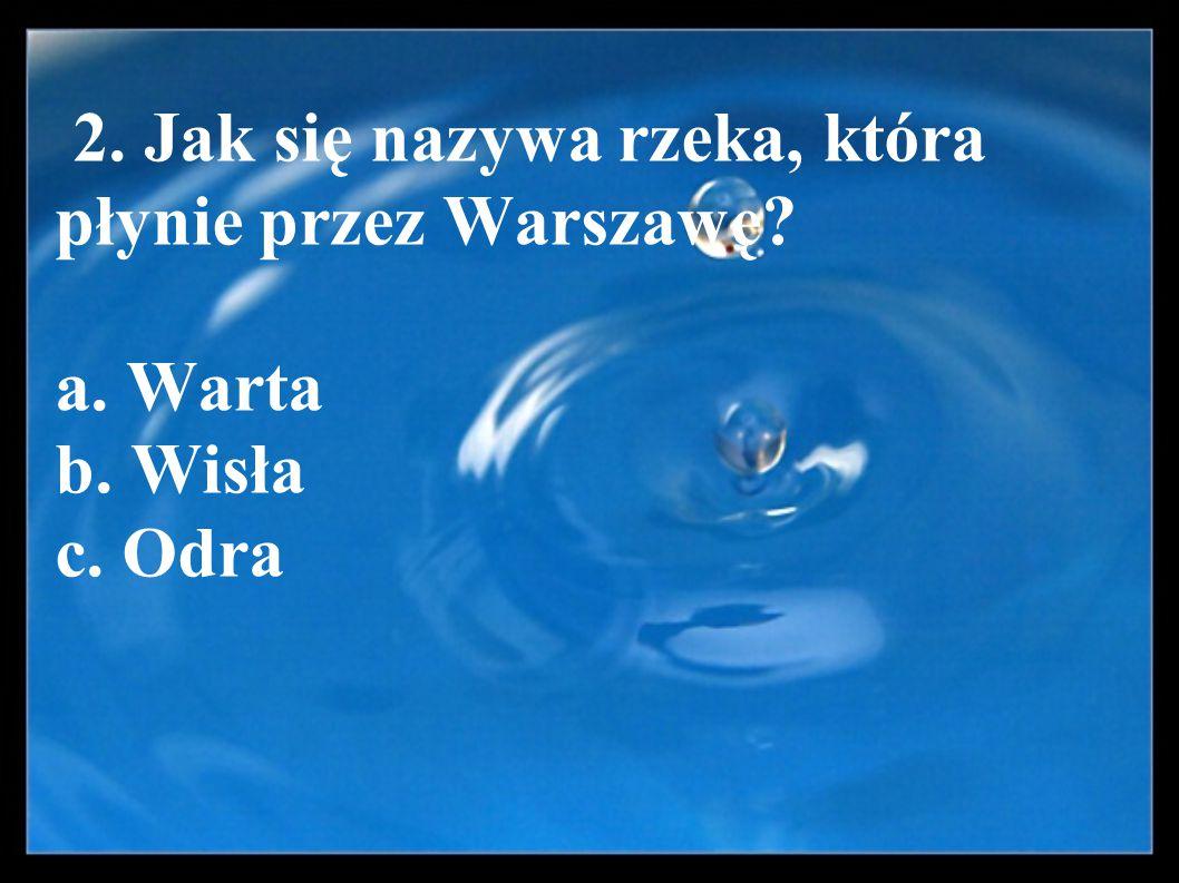2. Jak się nazywa rzeka, która płynie przez Warszawę. a. Warta b