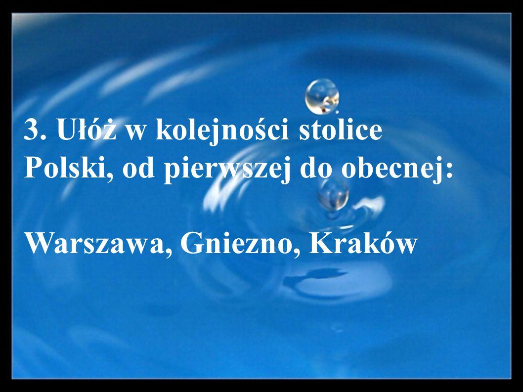 3. Ułóż w kolejności stolice Polski, od pierwszej do obecnej: