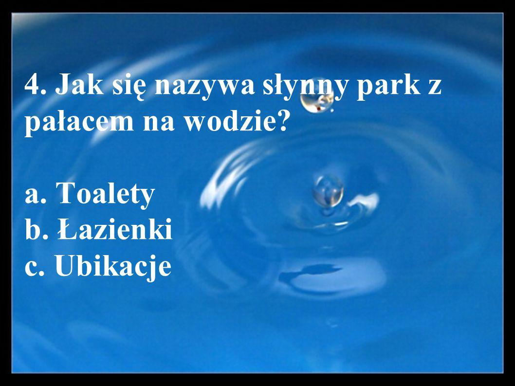 4. Jak się nazywa słynny park z pałacem na wodzie. a. Toalety b