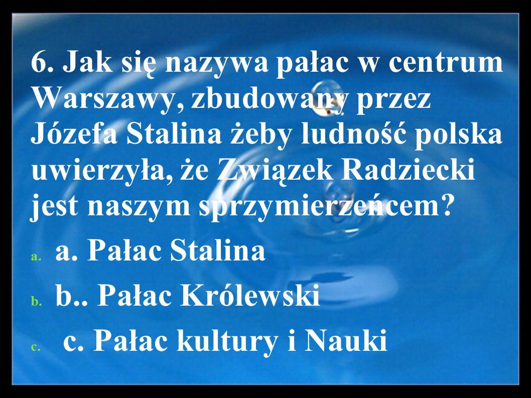 6. Jak się nazywa pałac w centrum Warszawy, zbudowany przez Józefa Stalina żeby ludność polska uwierzyła, że Związek Radziecki jest naszym sprzymierzeńcem