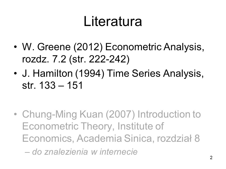 Literatura W. Greene (2012) Econometric Analysis, rozdz. 7.2 (str. 222-242) J. Hamilton (1994) Time Series Analysis, str. 133 – 151.