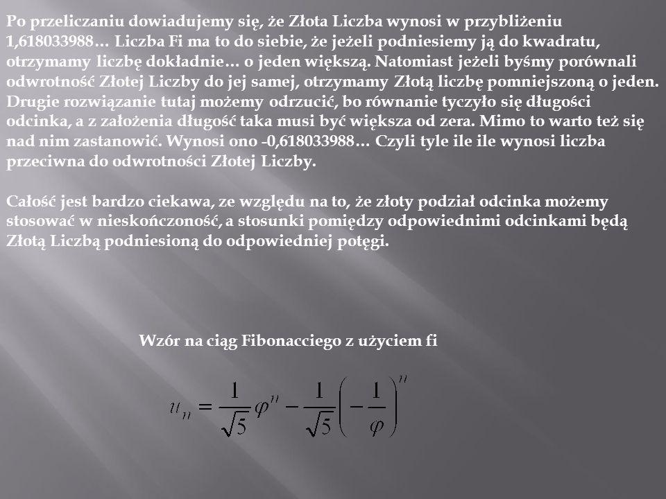 Po przeliczaniu dowiadujemy się, że Złota Liczba wynosi w przybliżeniu 1,618033988… Liczba Fi ma to do siebie, że jeżeli podniesiemy ją do kwadratu, otrzymamy liczbę dokładnie… o jeden większą. Natomiast jeżeli byśmy porównali odwrotność Złotej Liczby do jej samej, otrzymamy Złotą liczbę pomniejszoną o jeden. Drugie rozwiązanie tutaj możemy odrzucić, bo równanie tyczyło się długości odcinka, a z założenia długość taka musi być większa od zera. Mimo to warto też się nad nim zastanowić. Wynosi ono -0,618033988… Czyli tyle ile ile wynosi liczba przeciwna do odwrotności Złotej Liczby.