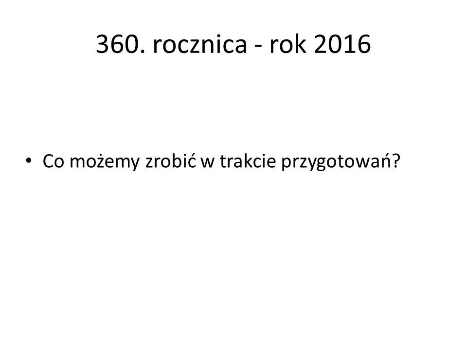 360. rocznica - rok 2016 Co możemy zrobić w trakcie przygotowań