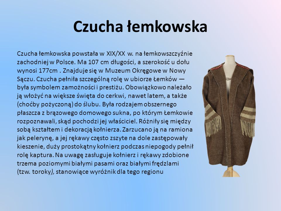 Czucha łemkowska Czucha łemkowska powstała w XIX/XX w. na łemkowszczyźnie. zachodniej w Polsce. Ma 107 cm długości, a szerokość u dołu.