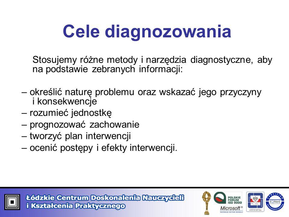 Cele diagnozowania Stosujemy różne metody i narzędzia diagnostyczne, aby na podstawie zebranych informacji: