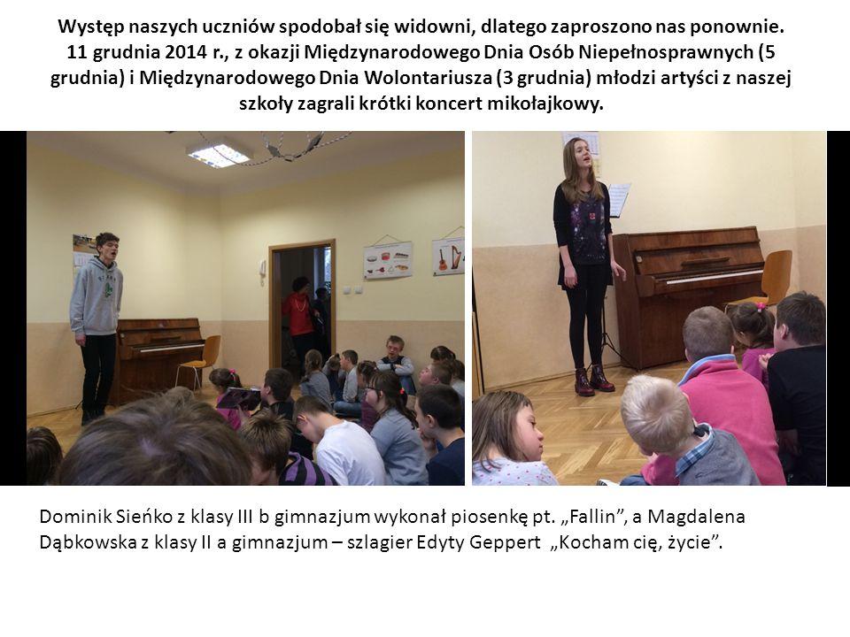 Występ naszych uczniów spodobał się widowni, dlatego zaproszono nas ponownie. 11 grudnia 2014 r., z okazji Międzynarodowego Dnia Osób Niepełnosprawnych (5 grudnia) i Międzynarodowego Dnia Wolontariusza (3 grudnia) młodzi artyści z naszej szkoły zagrali krótki koncert mikołajkowy.