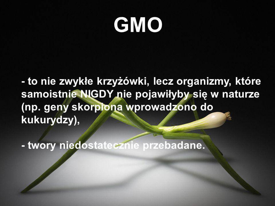 GMO - to nie zwykłe krzyżówki, lecz organizmy, które samoistnie NIGDY nie pojawiłyby się w naturze (np. geny skorpiona wprowadzono do kukurydzy),