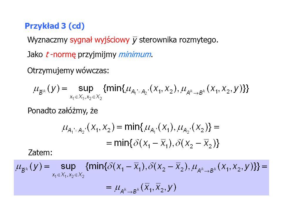 Przykład 3 (cd) Wyznaczmy sygnał wyjściowy sterownika rozmytego. Jako t -normę przyjmijmy minimum.