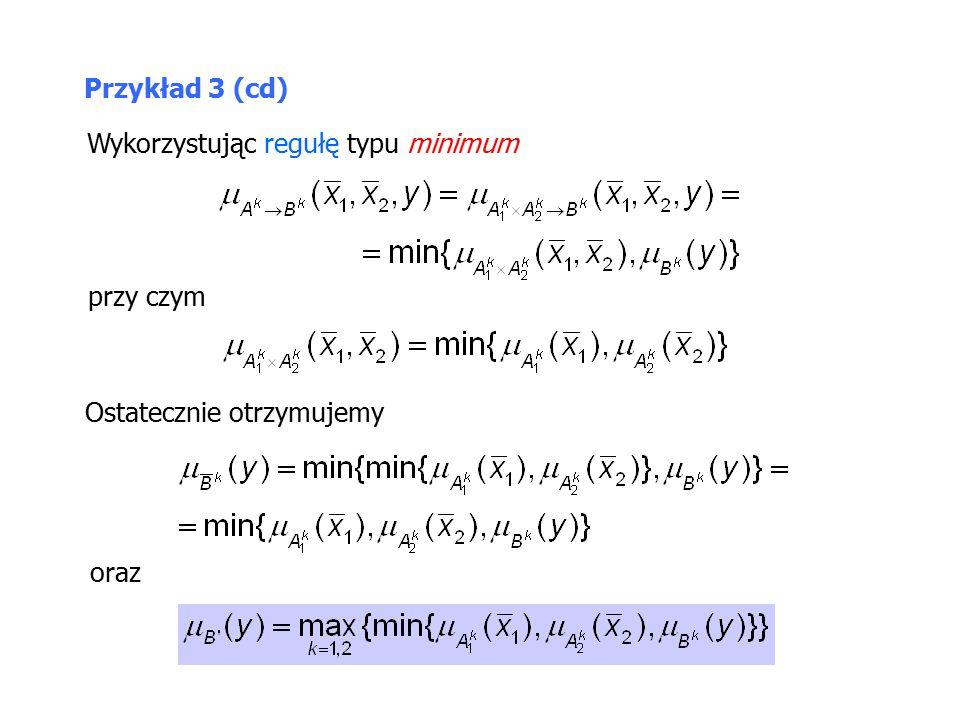 Przykład 3 (cd) Wykorzystując regułę typu minimum przy czym Ostatecznie otrzymujemy oraz