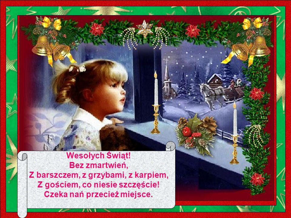 Wesołych Świąt. Bez zmartwień, Z barszczem, z grzybami, z karpiem, Z gościem, co niesie szczęście.