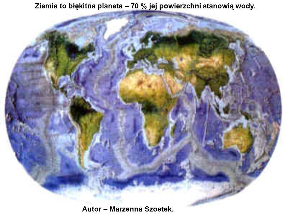 Ziemia to błękitna planeta – 70 % jej powierzchni stanowią wody.